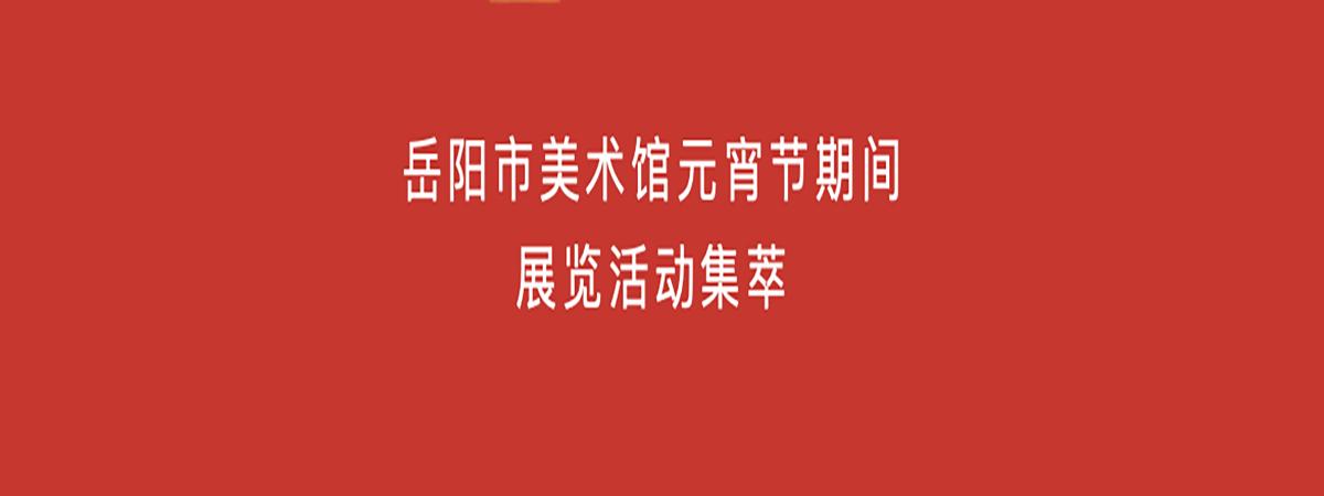 展览活动| 岳阳市美术馆2019年元宵节期间展览活动集萃